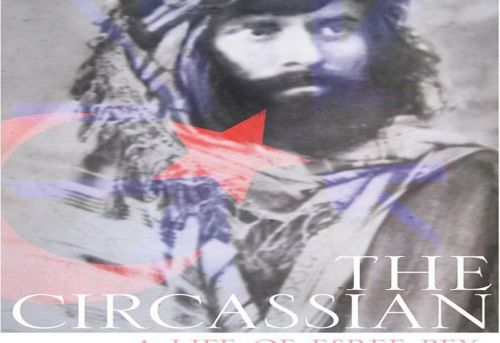 The Circassian A Life of Esref Bey Late Ottoman Insurgent