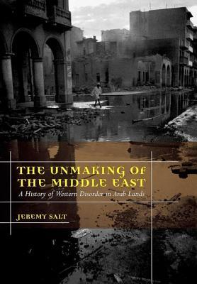 The Unmaking of the Middle East A History of Western