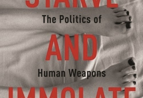 Starve and Immolate The Politics of Human Weapons